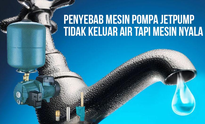 Penyebab Mesin Pompa Jetpump Tidak Keluar Air Tapi Mesin ...